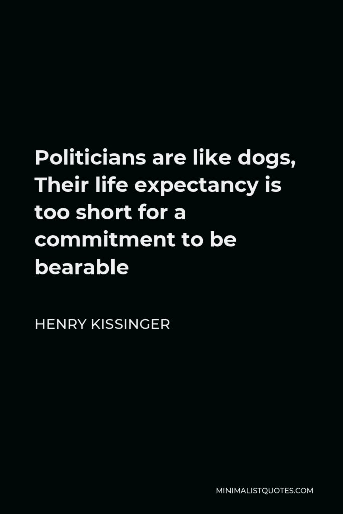 Henry Kissinger Quote - Politicians are like dogs, Their life expectancy is too short for a commitment to be bearable