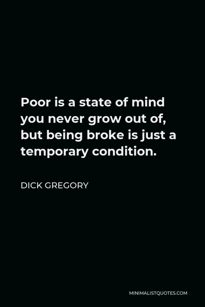 Dick Gregory Quote - Poor is a state of mind you never grow out of, but being broke is just a temporary condition.