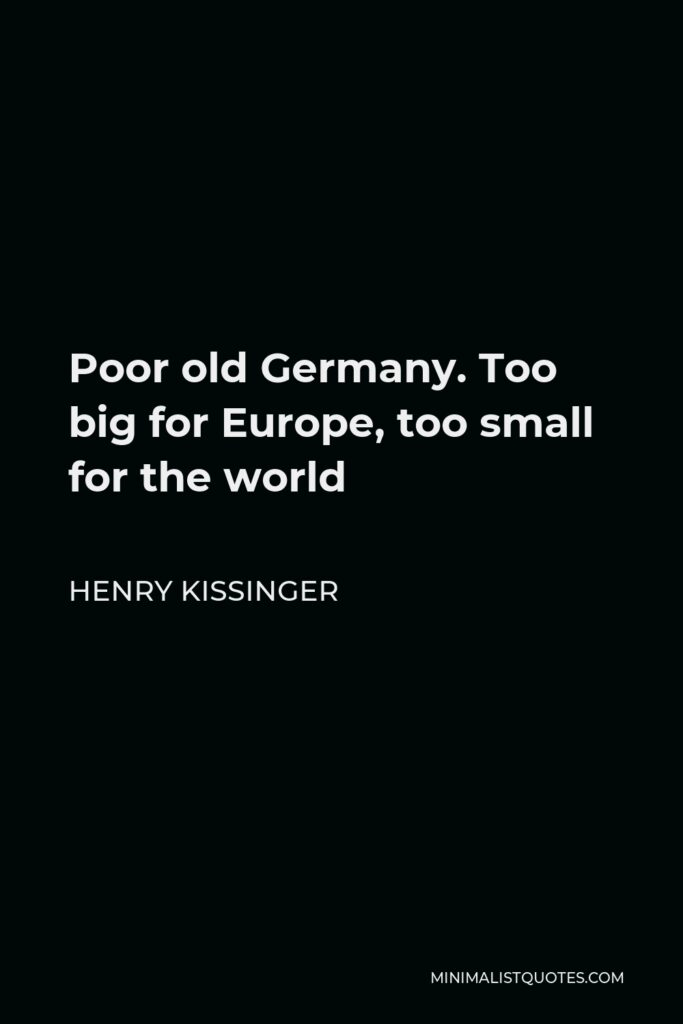 Henry Kissinger Quote - Poor old Germany. Too big for Europe, too small for the world