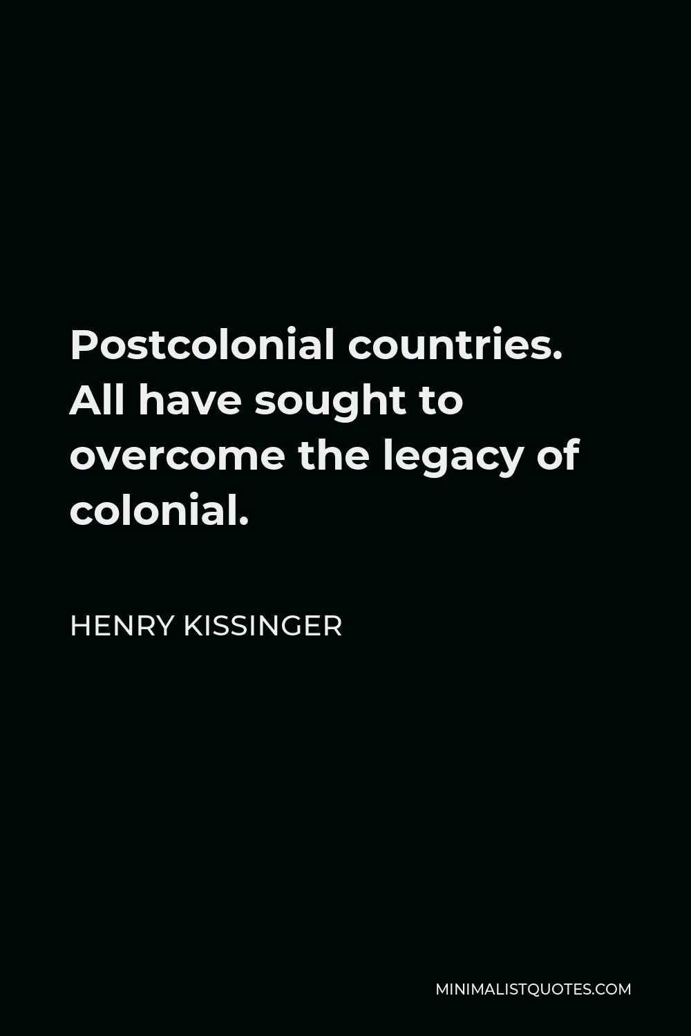 Henry Kissinger Quote - Postcolonial countries. All have sought to overcome the legacy of colonial.