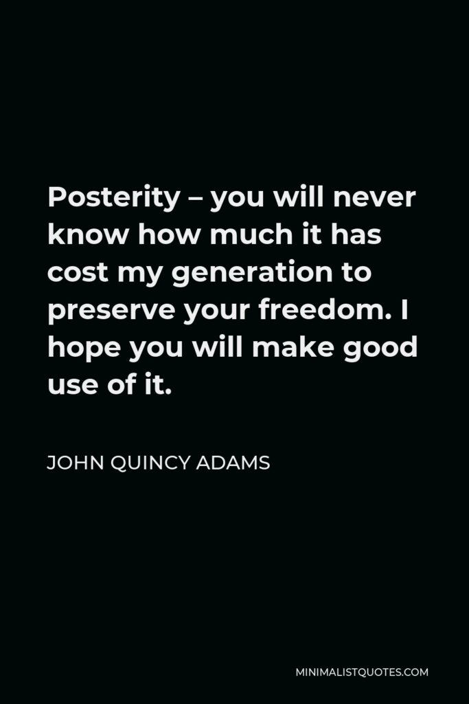 John Quincy Adams Quote - Posterity – you will never know how much it has cost my generation to preserve your freedom. I hope you will make good use of it.