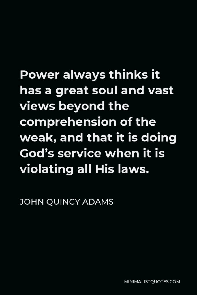 John Quincy Adams Quote - Power always thinks it has a great soul and vast views beyond the comprehension of the weak, and that it is doing God's service when it is violating all His laws.