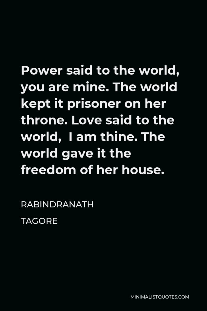 Rabindranath Tagore Quote - Power said to the world, you are mine. The world kept it prisoner on her throne. Love said to the world, I am thine. The world gave it the freedom of her house.