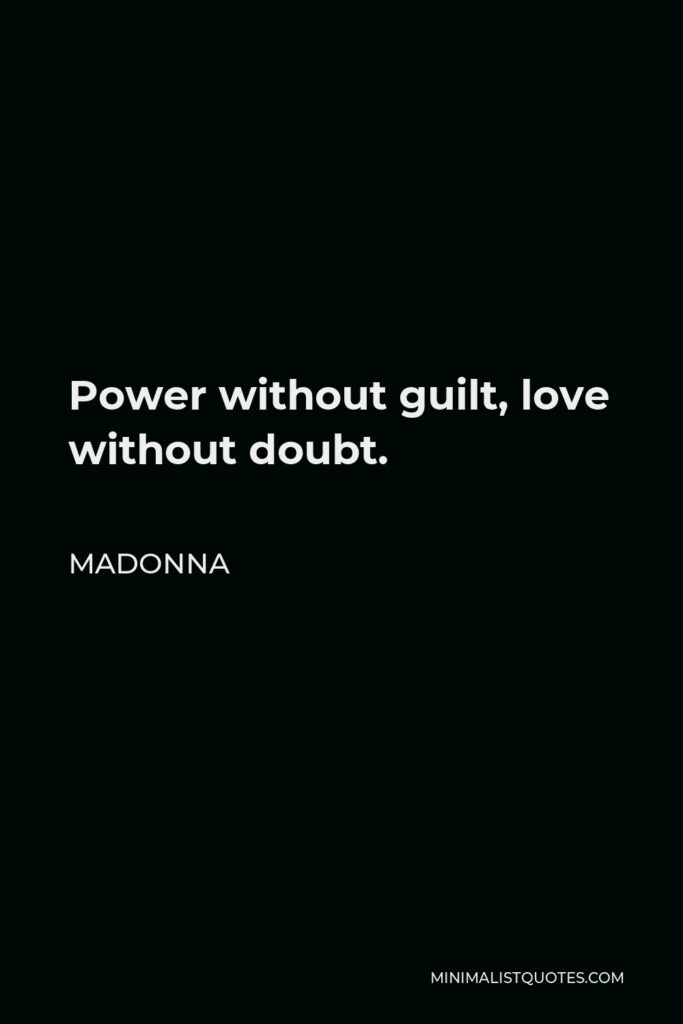 Madonna Quote - Power without guilt, love without doubt.
