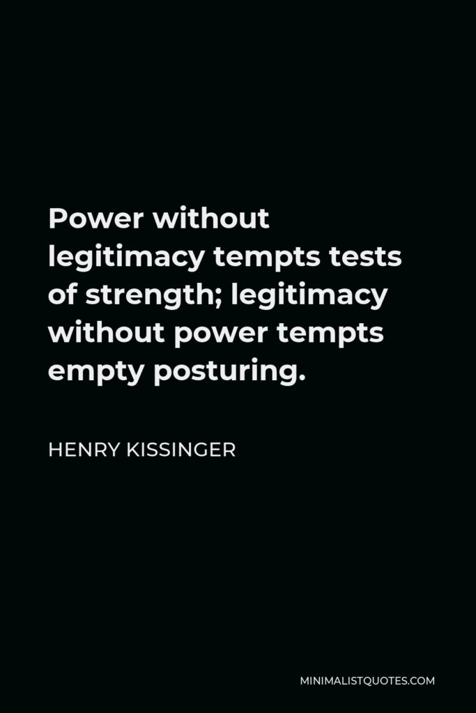 Henry Kissinger Quote - Power without legitimacy tempts tests of strength; legitimacy without power tempts empty posturing.