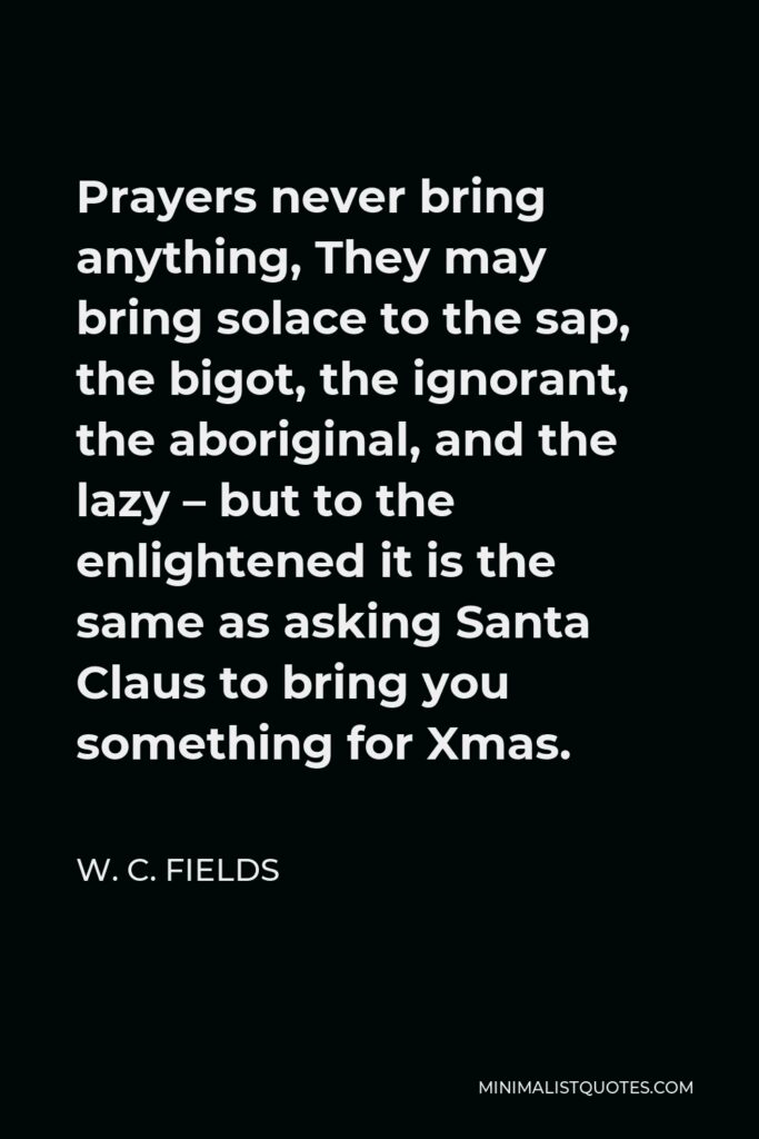 W. C. Fields Quote - Prayers never bring anything, They may bring solace to the sap, the bigot, the ignorant, the aboriginal, and the lazy – but to the enlightened it is the same as asking Santa Claus to bring you something for Xmas.