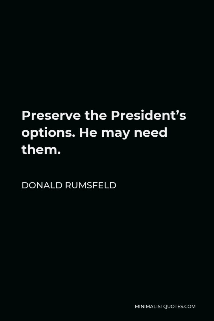 Donald Rumsfeld Quote - Preserve the President's options. He may need them.