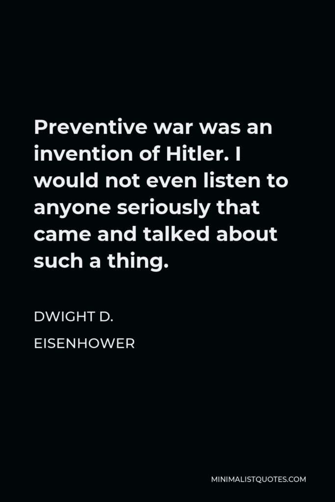 Dwight D. Eisenhower Quote - Preventive war was an invention of Hitler. I would not even listen to anyone seriously that came and talked about such a thing.