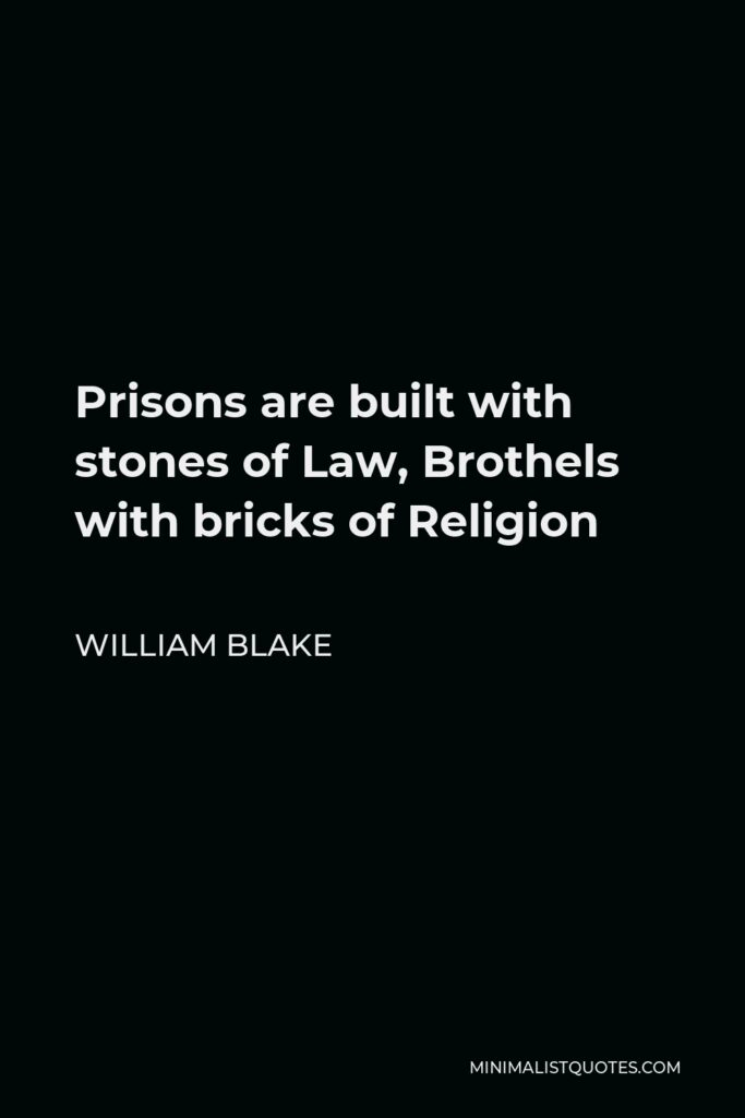 William Blake Quote - Prisons are built with stones of Law, Brothels with bricks of Religion
