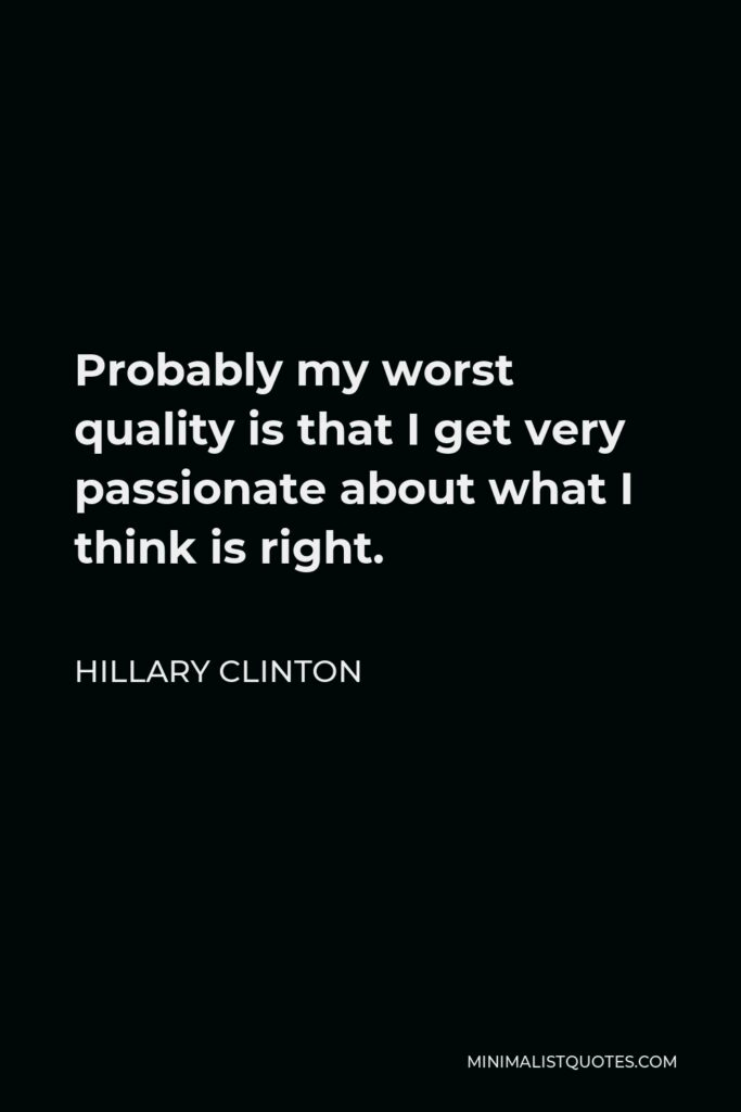 Hillary Clinton Quote - Probably my worst quality is that I get very passionate about what I think is right.
