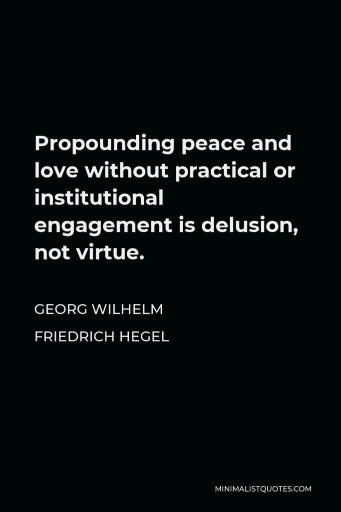 Georg Wilhelm Friedrich Hegel Quote - Propounding peace and love without practical or institutional engagement is delusion, not virtue.