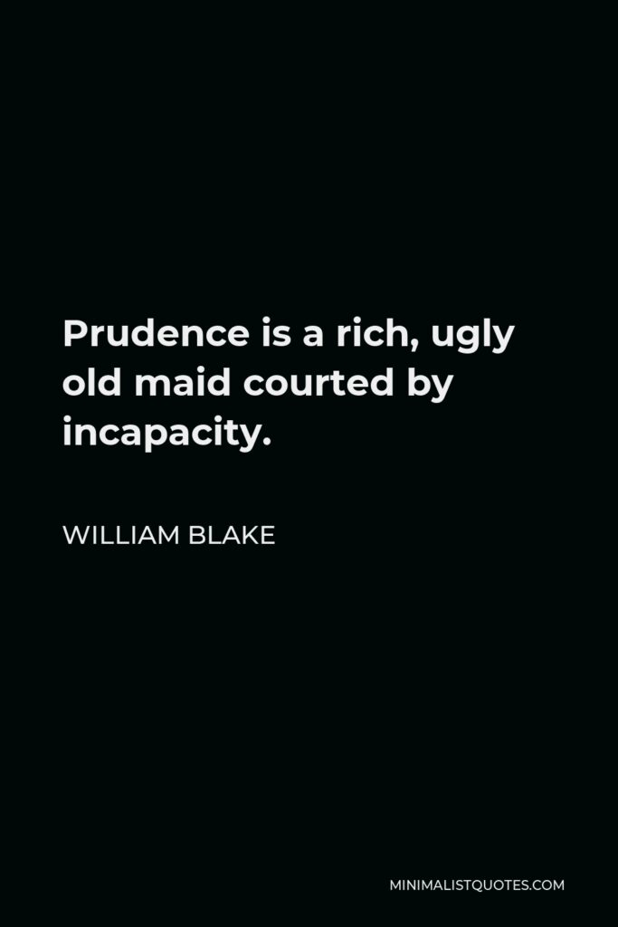 William Blake Quote - Prudence is a rich, ugly old maid courted by incapacity.