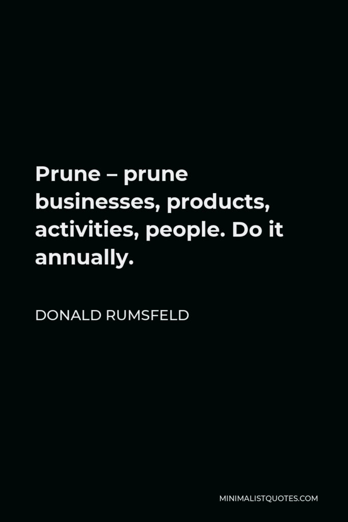 Donald Rumsfeld Quote - Prune – prune businesses, products, activities, people. Do it annually.