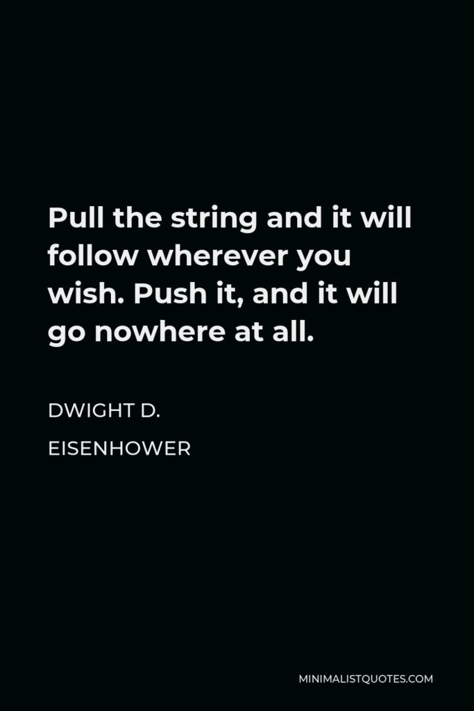 Dwight D. Eisenhower Quote - Pull the string and it will follow wherever you wish. Push it, and it will go nowhere at all.