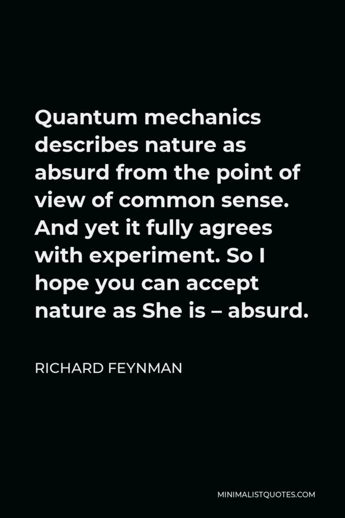 Richard Feynman Quote - Quantum mechanics describes nature as absurd from the point of view of common sense. And yet it fully agrees with experiment. So I hope you can accept nature as She is – absurd.