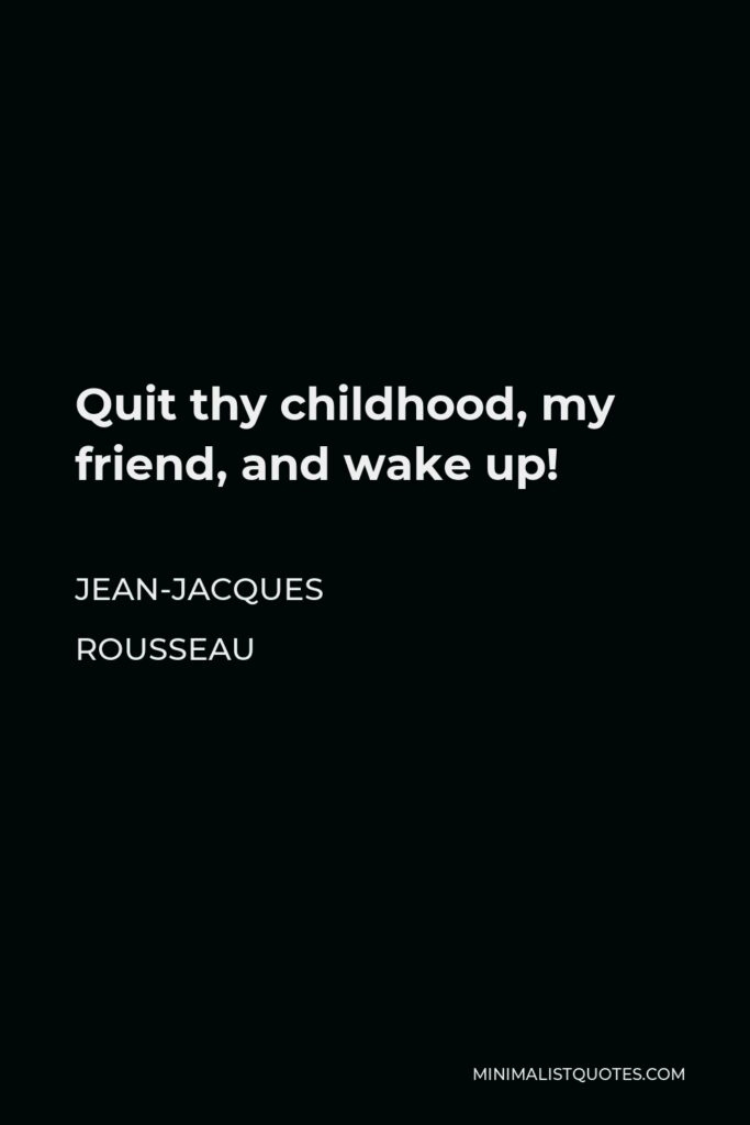 Jean-Jacques Rousseau Quote - Quit thy childhood, my friend, and wake up!