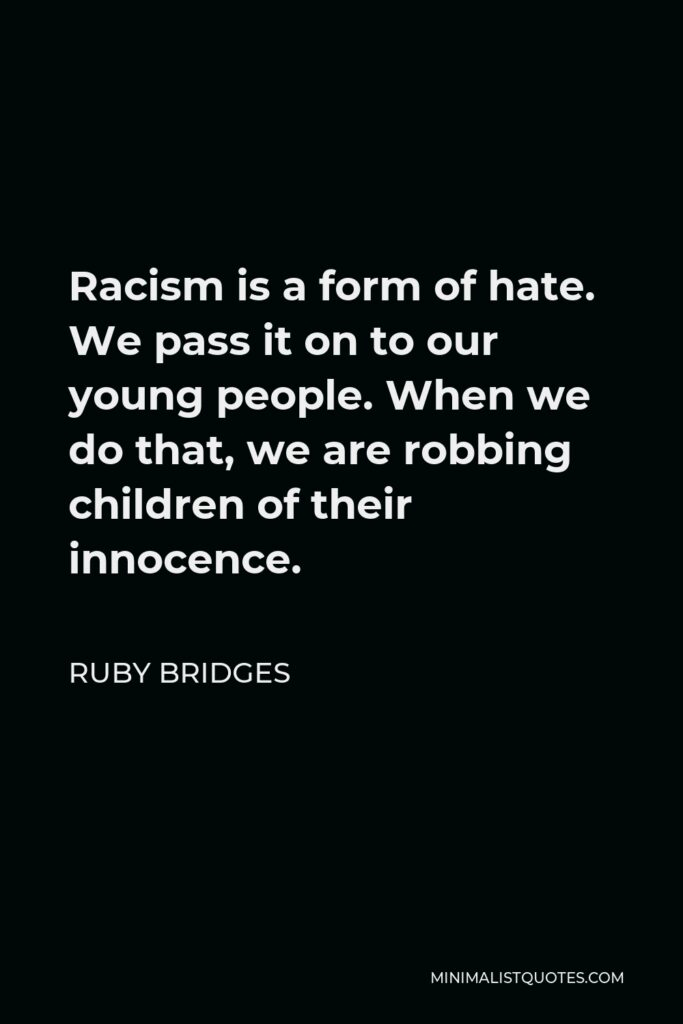 Ruby Bridges Quote - Racism is a form of hate. We pass it on to our young people. When we do that, we are robbing children of their innocence.