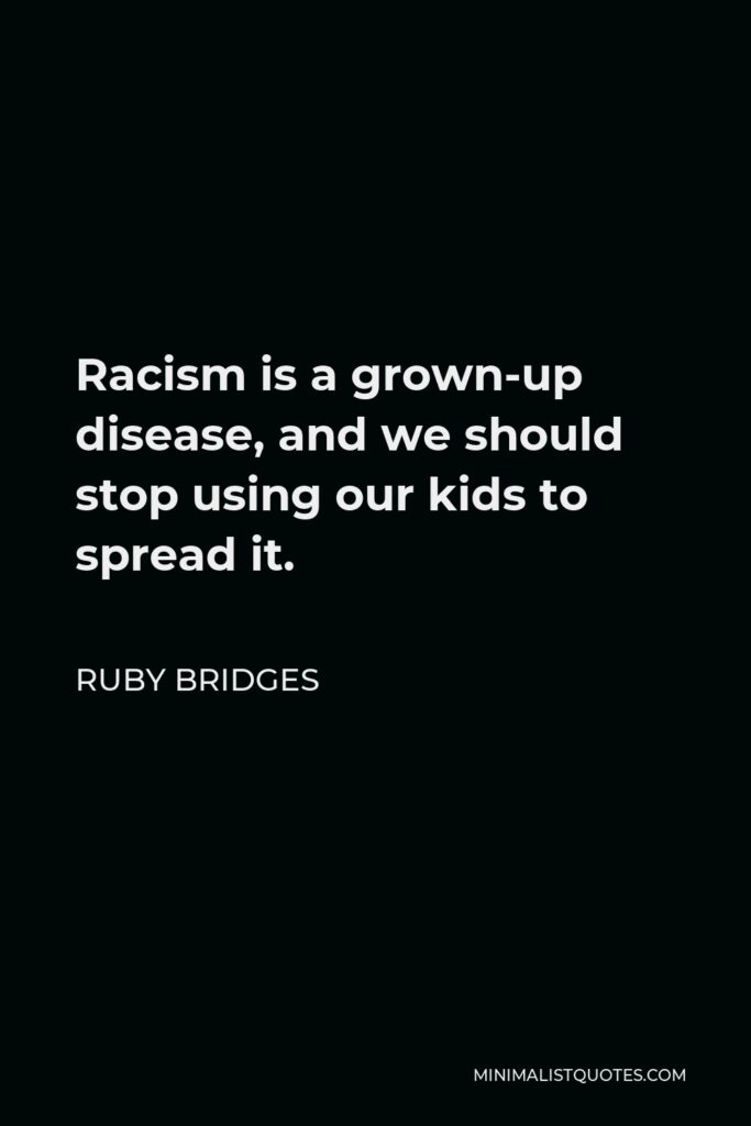 Ruby Bridges Quote - Racism is a grown-up disease, and we should stop using our kids to spread it.