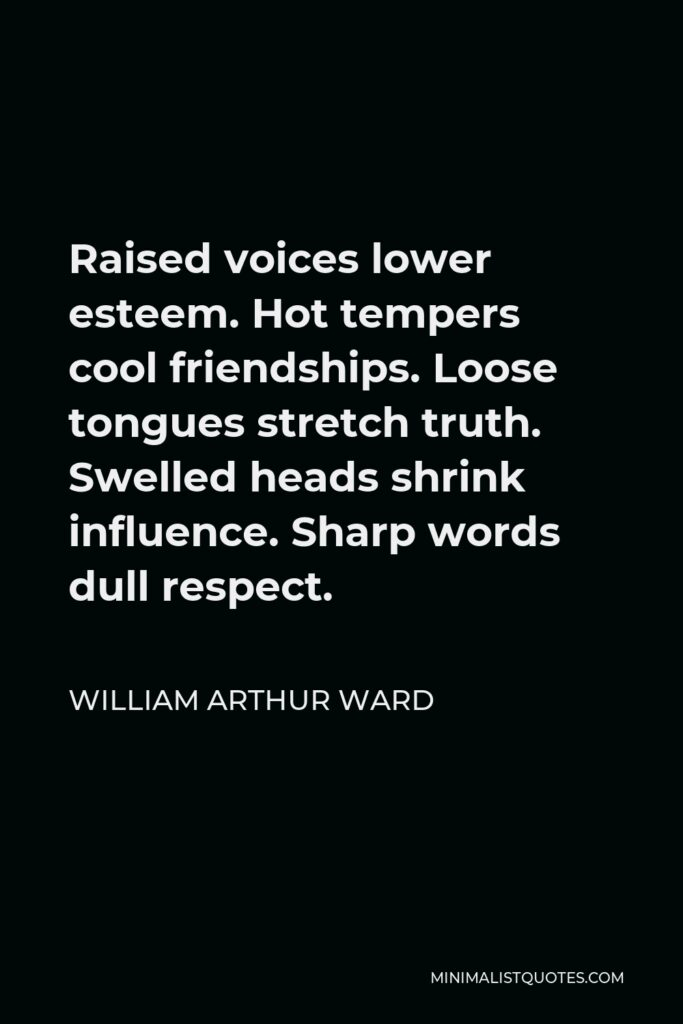 William Arthur Ward Quote - Raised voices lower esteem. Hot tempers cool friendships. Loose tongues stretch truth. Swelled heads shrink influence. Sharp words dull respect.