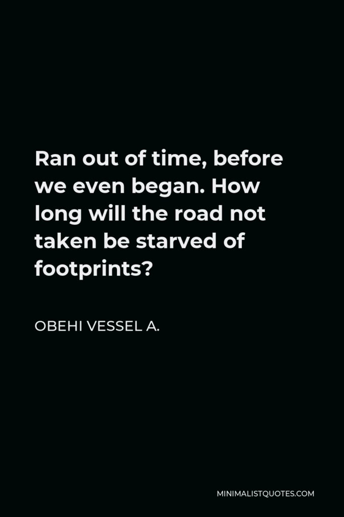 Obehi Vessel A. Quote - Ran out of time, before we even began. How long will the road not taken be starved of footprints?
