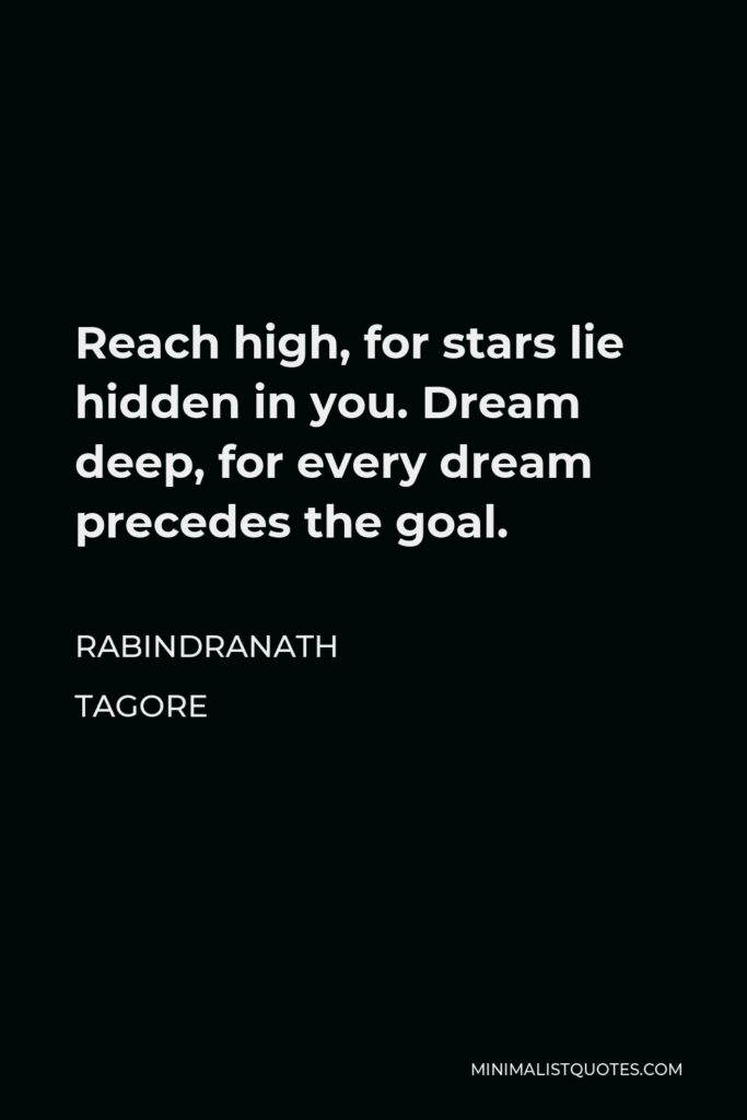 Rabindranath Tagore Quote - Reach high, for stars lie hidden in you. Dream deep, for every dream precedes the goal.