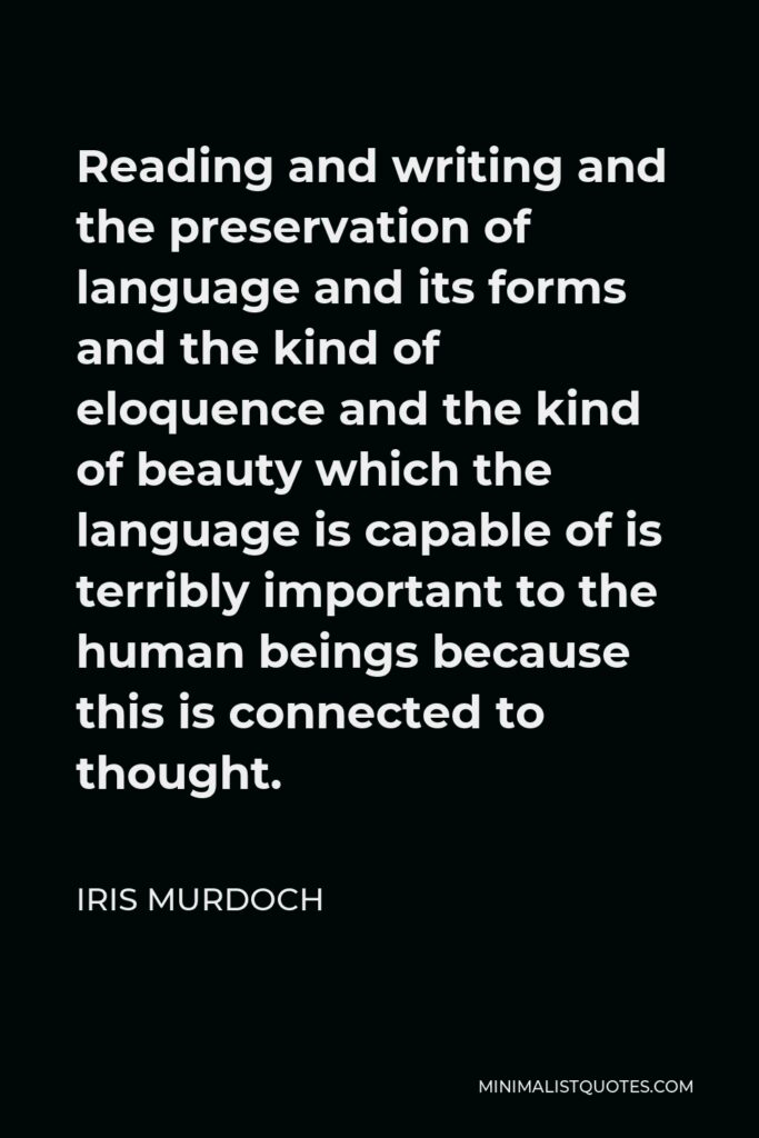 Iris Murdoch Quote - Reading and writing and the preservation of language and its forms and the kind of eloquence and the kind of beauty which the language is capable of is terribly important to the human beings because this is connected to thought.