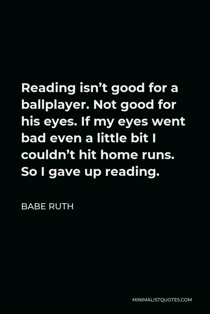 Babe Ruth Quote - Reading isn't good for a ballplayer. Not good for his eyes. If my eyes went bad even a little bit I couldn't hit home runs. So I gave up reading.
