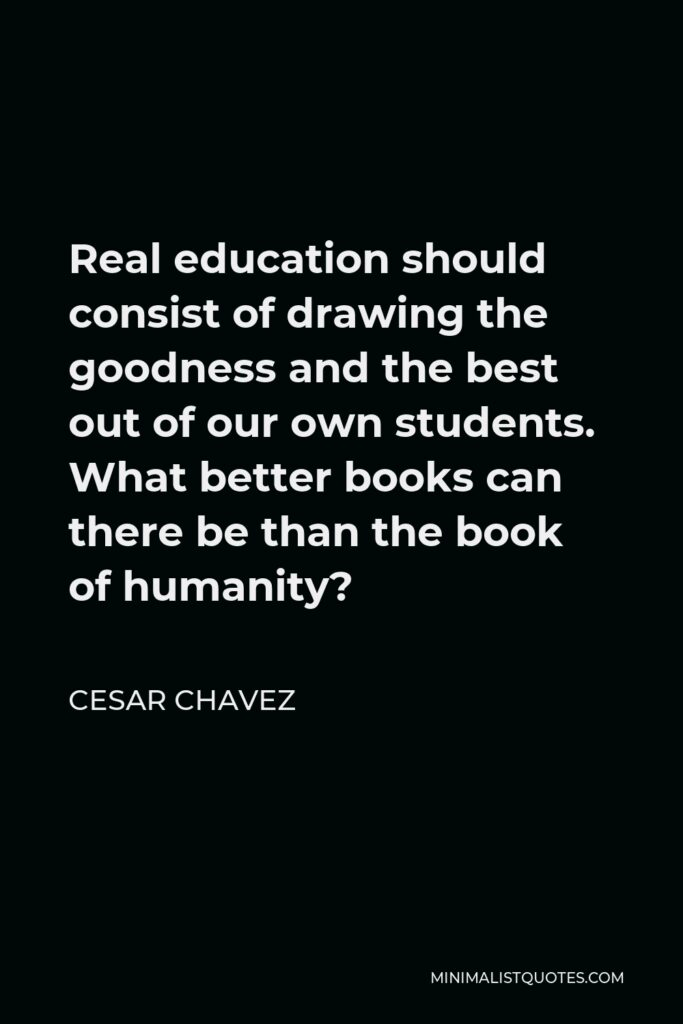 Cesar Chavez Quote - Real education should consist of drawing the goodness and the best out of our own students. What better books can there be than the book of humanity?