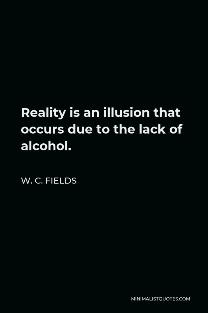 W. C. Fields Quote - Reality is an illusion that occurs due to the lack of alcohol.