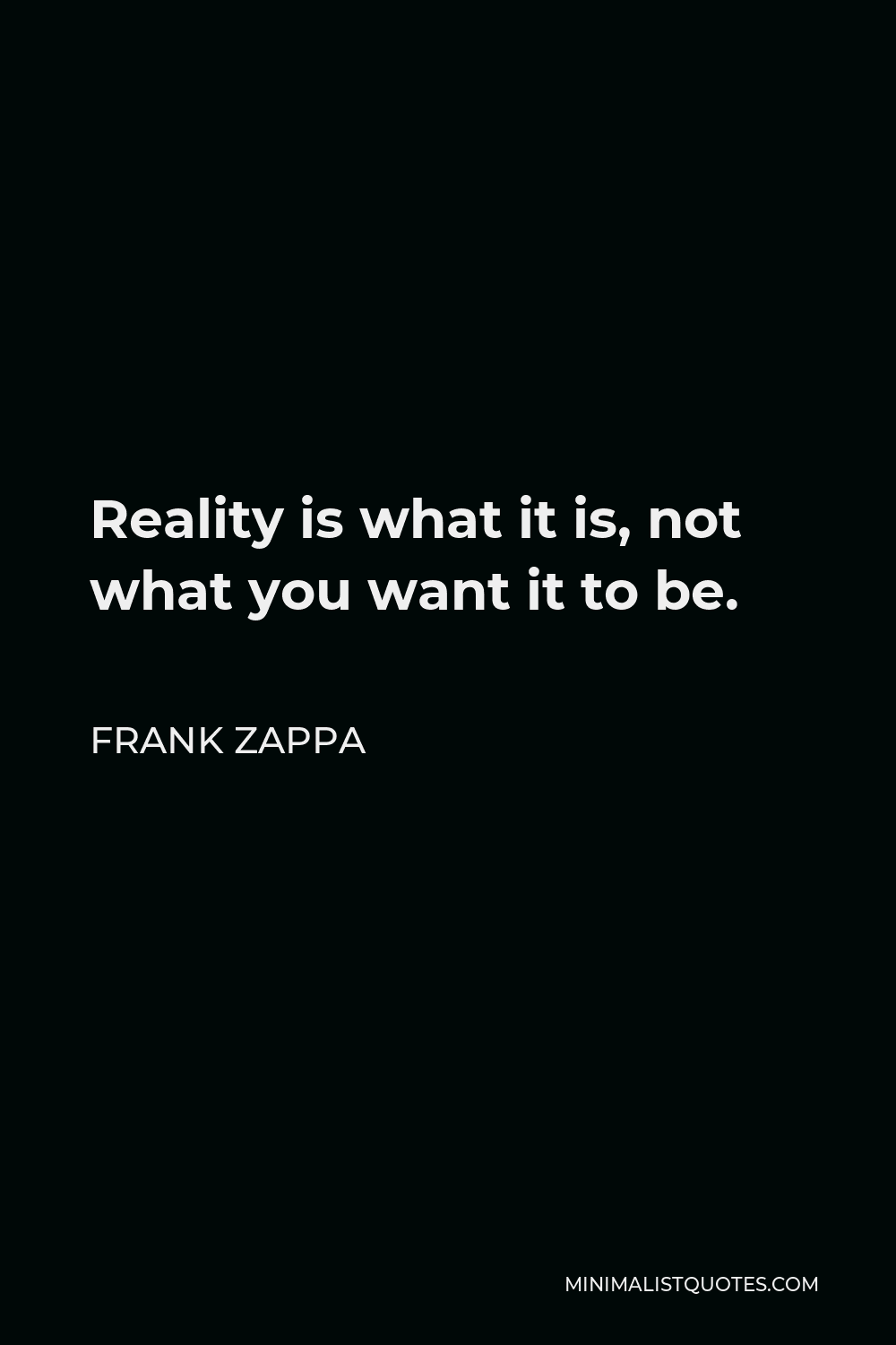 Frank Zappa Quote - Reality is what it is, not what you want it to be.