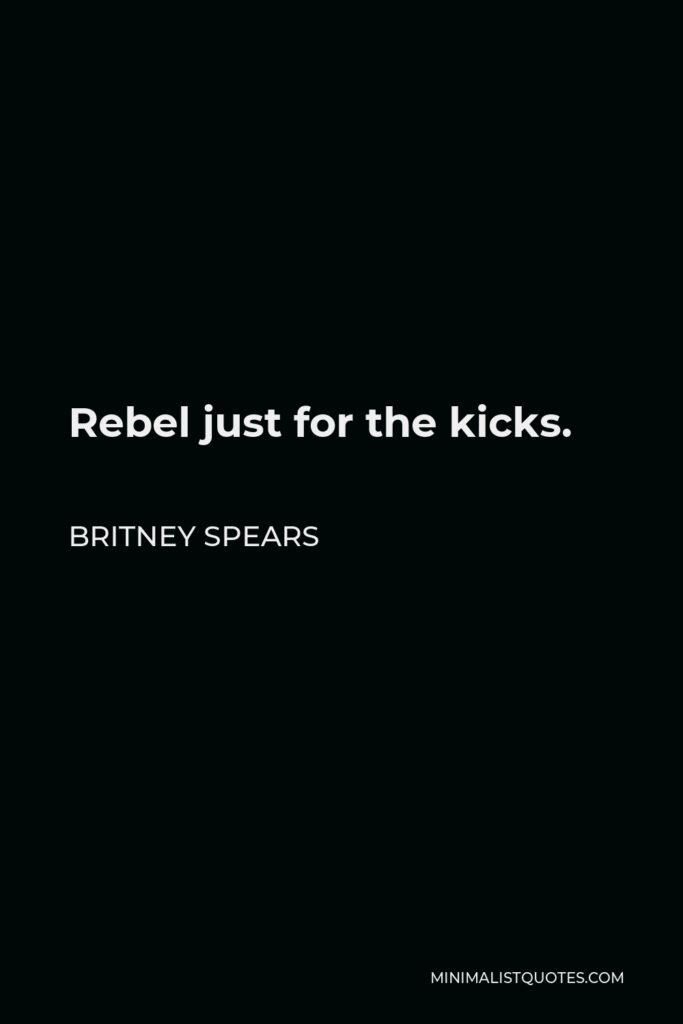 Britney Spears Quote - Rebel just for the kicks.