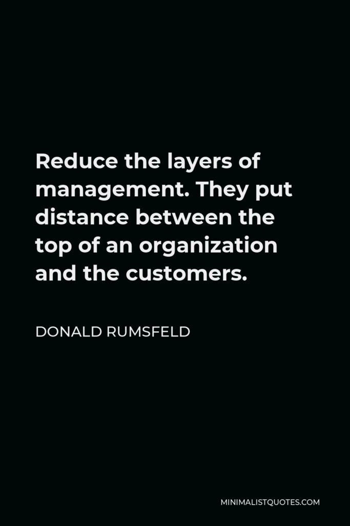 Donald Rumsfeld Quote - Reduce the layers of management. They put distance between the top of an organization and the customers.