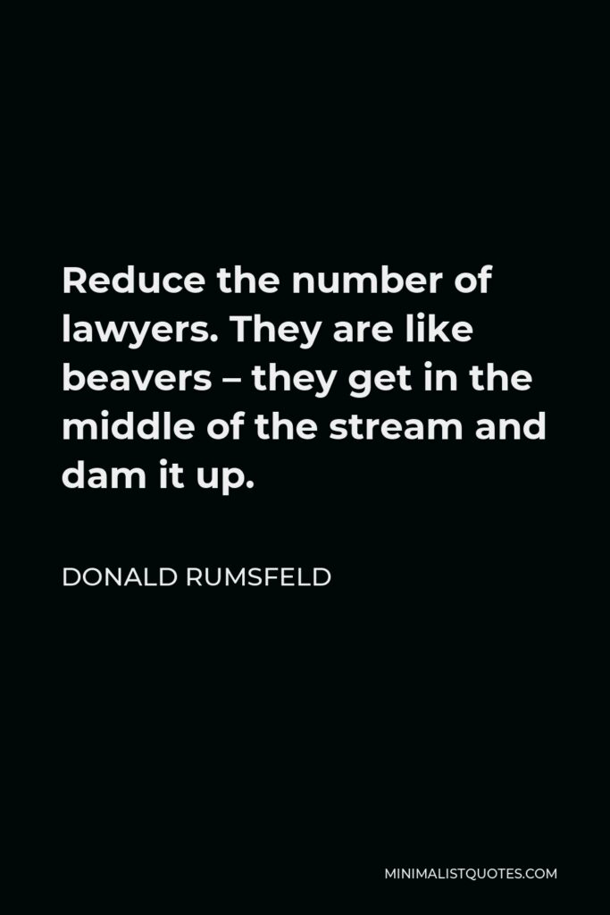 Donald Rumsfeld Quote - Reduce the number of lawyers. They are like beavers – they get in the middle of the stream and dam it up.