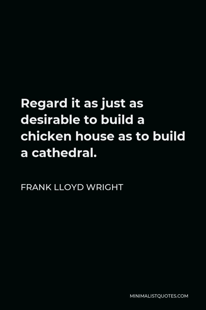 Frank Lloyd Wright Quote - Regard it as just as desirable to build a chicken house as to build a cathedral.
