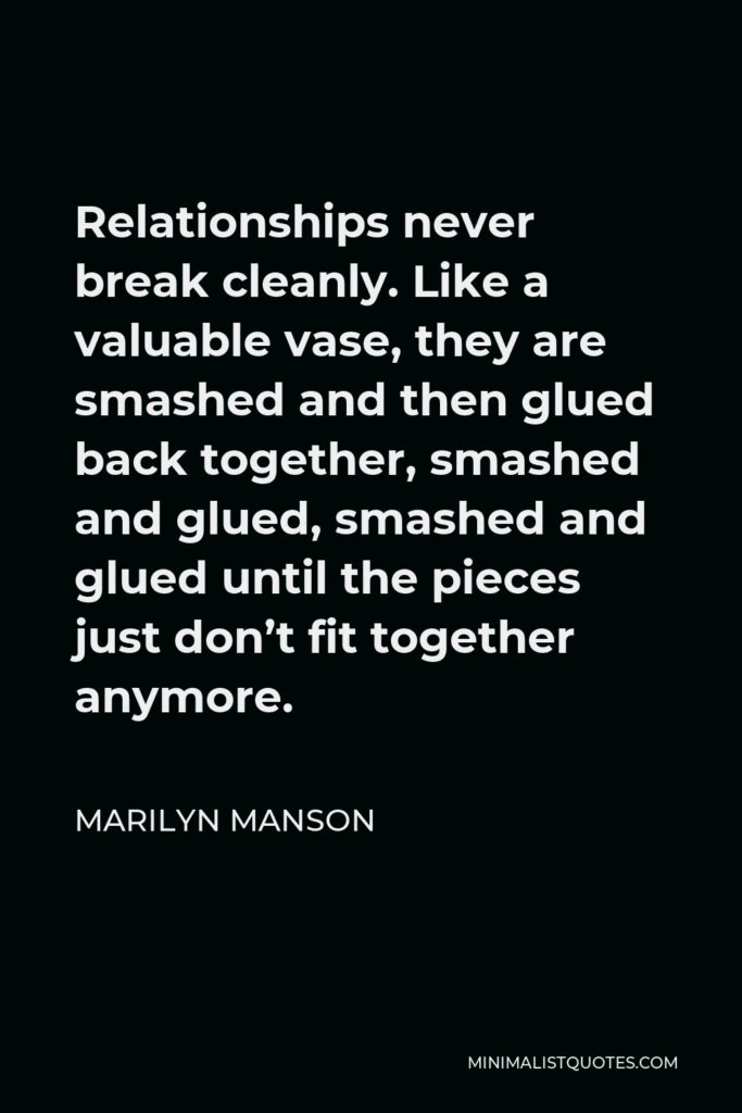 Marilyn Manson Quote - Relationships never break cleanly. Like a valuable vase, they are smashed and then glued back together, smashed and glued, smashed and glued until the pieces just don't fit together anymore.