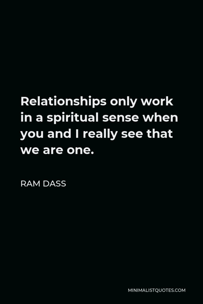 Ram Dass Quote - Relationships only work in a spiritual sense when you and I really see that we are one.