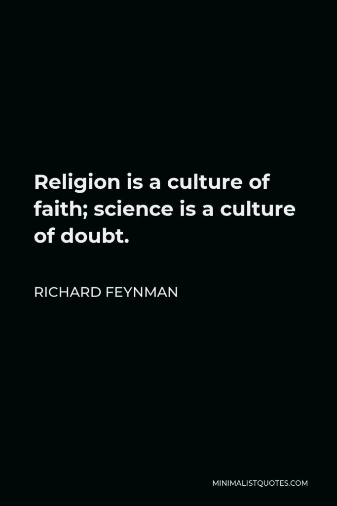 Richard Feynman Quote - Religion is a culture of faith; science is a culture of doubt.