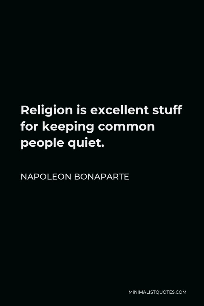 Napoleon Bonaparte Quote - Religion is excellent stuff for keeping common people quiet. Religion is what keeps the poor from murdering the rich.