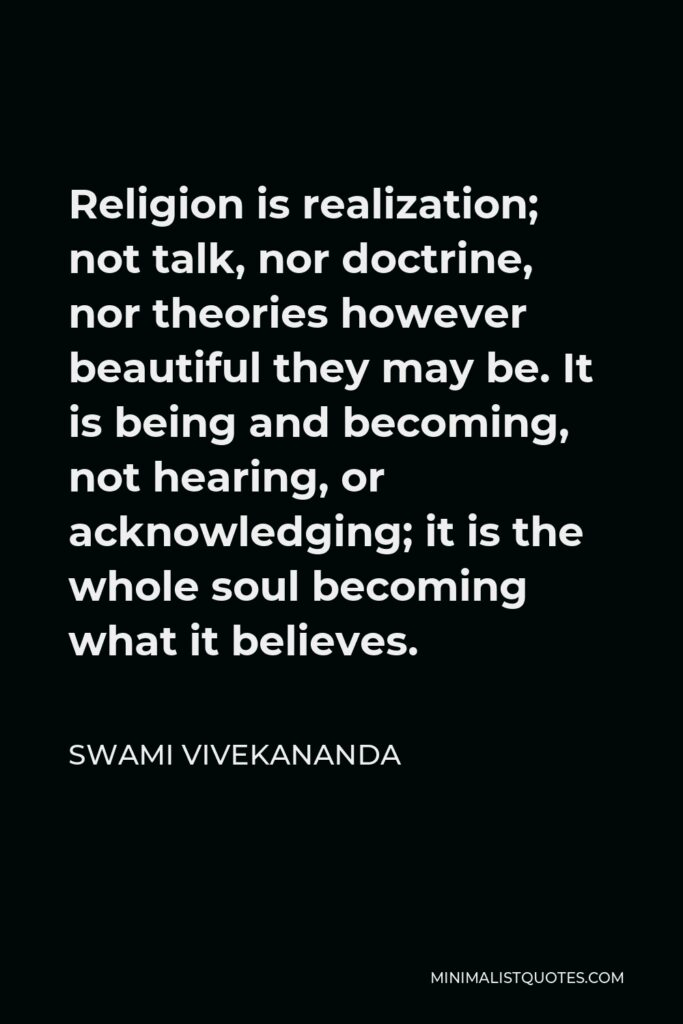 Swami Vivekananda Quote - Religion is realization; not talk, nor doctrine, nor theories however beautiful they may be. It is being and becoming, not hearing, or acknowledging; it is the whole soul becoming what it believes.