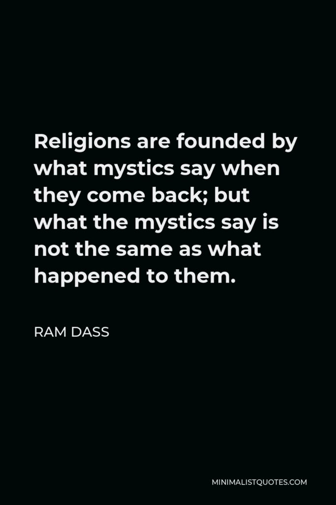 Ram Dass Quote - Religions are founded by what mystics say when they come back; but what the mystics say is not the same as what happened to them.
