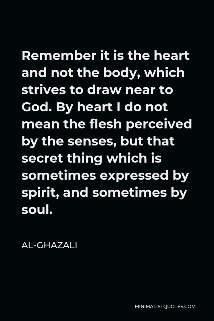 Al-Ghazali Quote - Remember it is the heart and not the body, which strives to draw near to God. By heart I do not mean the flesh perceived by the senses, but that secret thing which is sometimes expressed by spirit, and sometimes by soul.