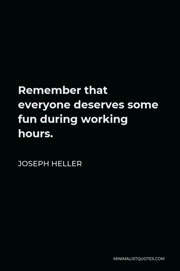 Joseph Heller Quote - Remember that everyone deserves some fun during working hours.