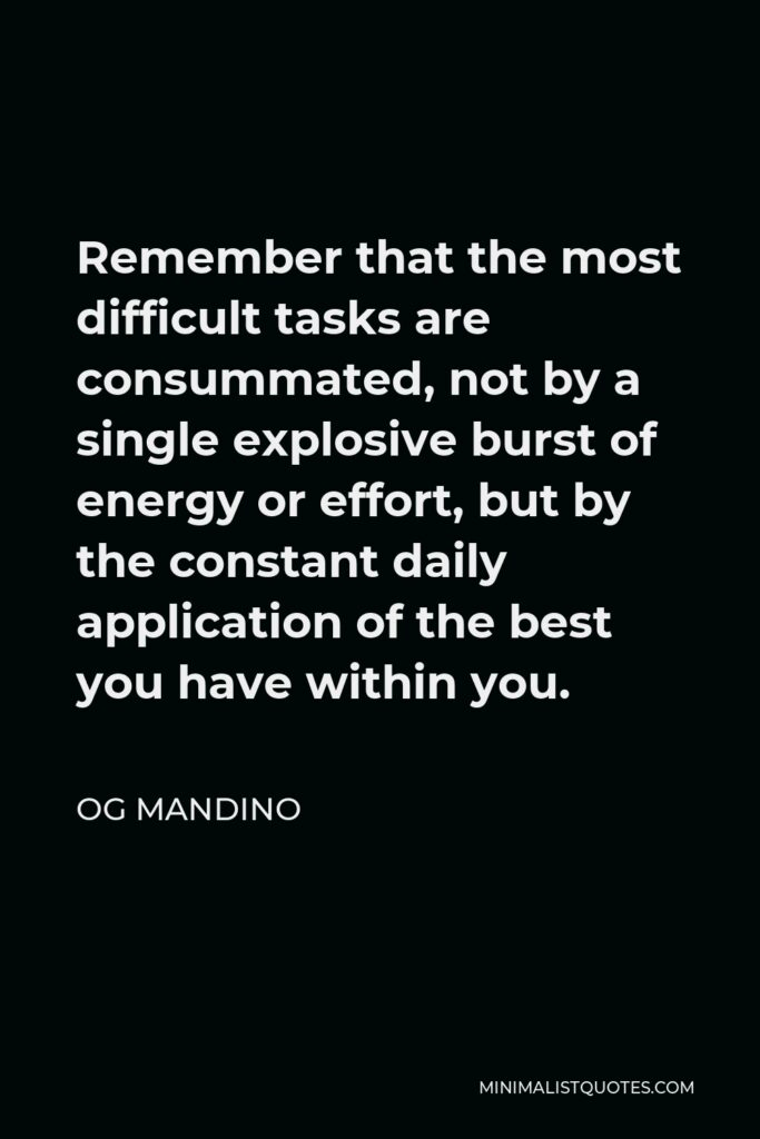 Og Mandino Quote - Remember that the most difficult tasks are consummated, not by a single explosive burst of energy or effort, but by the constant daily application of the best you have within you.