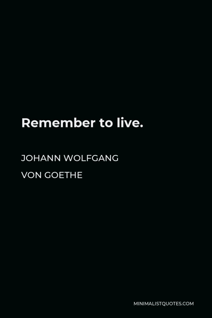 Johann Wolfgang von Goethe Quote - Remember to live.