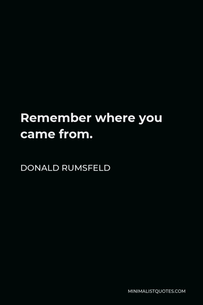Donald Rumsfeld Quote - Remember where you came from.