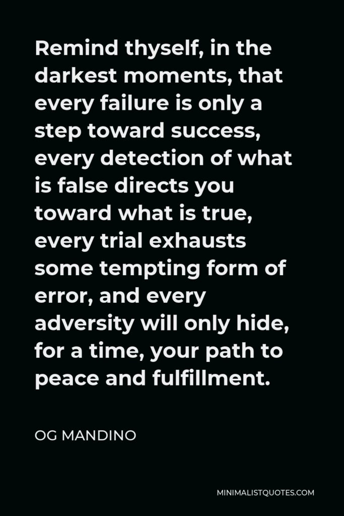 Og Mandino Quote - Remind thyself, in the darkest moments, that every failure is only a step toward success, every detection of what is false directs you toward what is true, every trial exhausts some tempting form of error, and every adversity will only hide, for a time, your path to peace and fulfillment.