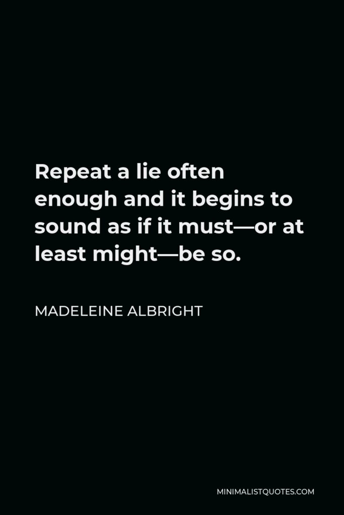 Madeleine Albright Quote - Repeat a lie often enough and it begins to sound as if it must—or at least might—be so.