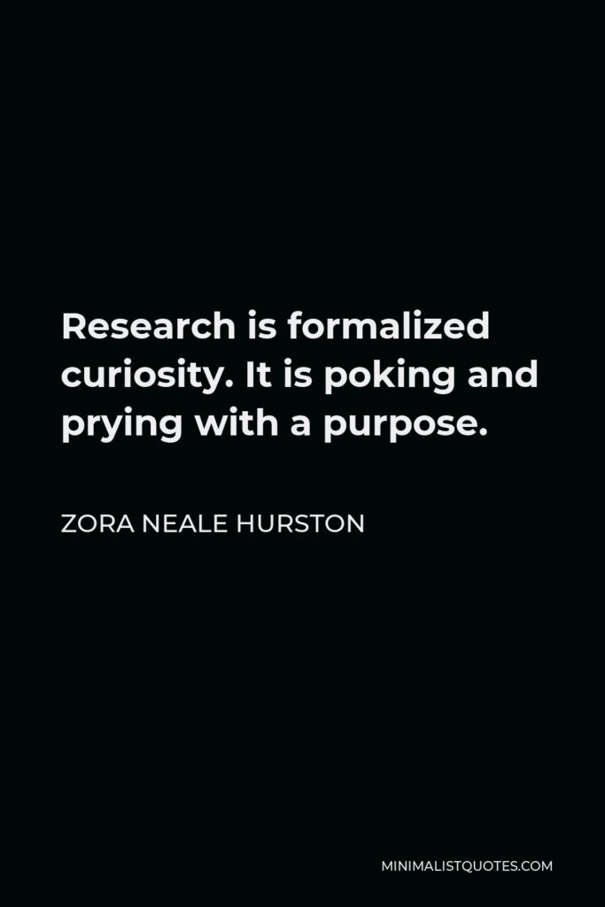 Zora Neale Hurston Quote - Research is formalized curiosity. It is poking and prying with a purpose.