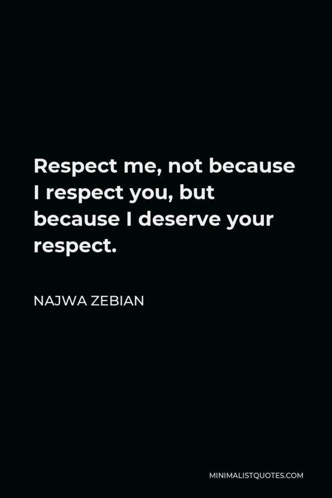 Najwa Zebian Quote - Respect me, not because I respect you, but because I deserve your respect.