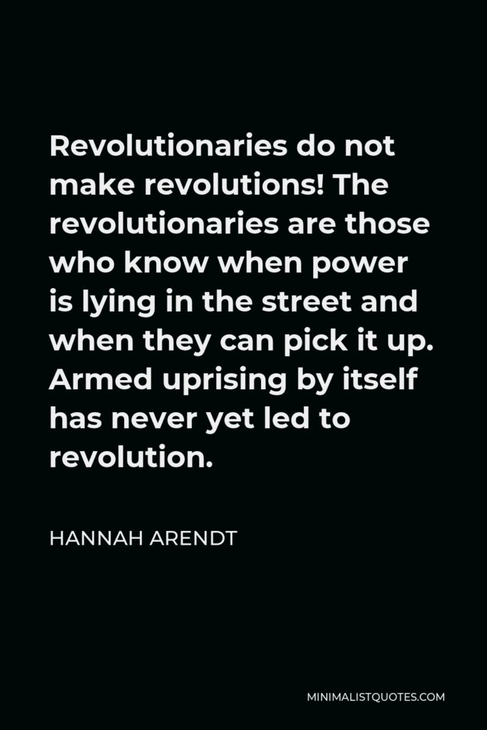 Hannah Arendt Quote - Revolutionaries do not make revolutions! The revolutionaries are those who know when power is lying in the street and when they can pick it up. Armed uprising by itself has never yet led to revolution.